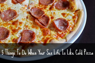 5 things to do when your sex life is like cold pizza