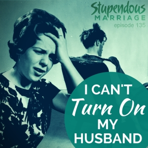 135 - I Cant Turn My Husband On • Stupendous Marriage