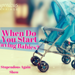 Stupendous Again – When Do You Start Having Babies?