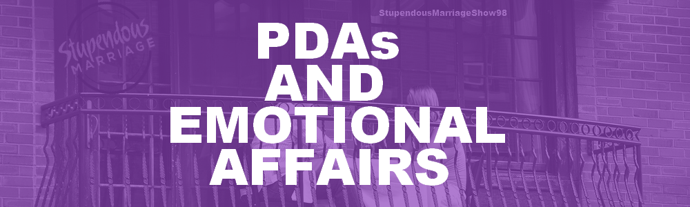 98 - PDA's And Emotional Affairs • Stupendous Marriage